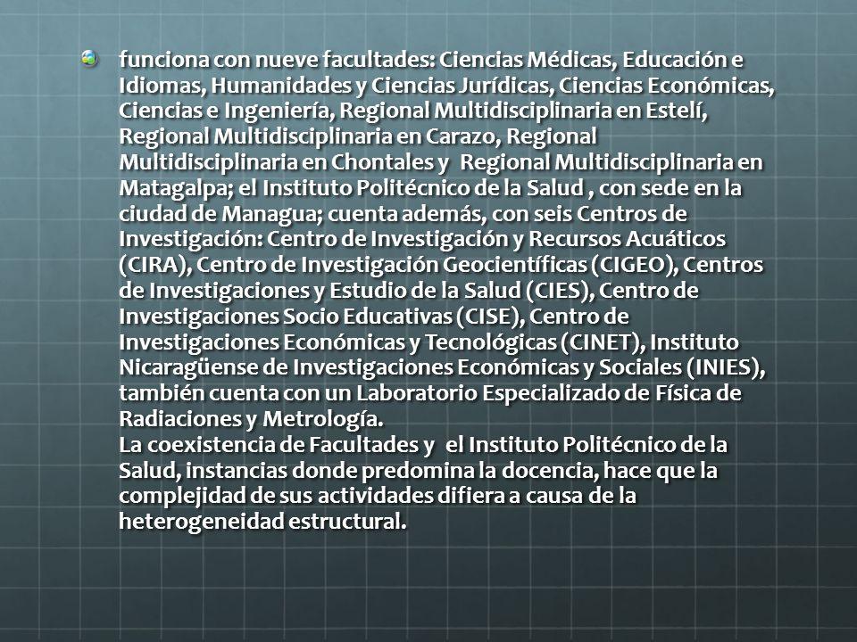 funciona con nueve facultades: Ciencias Médicas, Educación e Idiomas, Humanidades y Ciencias Jurídicas, Ciencias Económicas, Ciencias e Ingeniería, Regional Multidisciplinaria en Estelí, Regional Multidisciplinaria en Carazo, Regional Multidisciplinaria en Chontales y Regional Multidisciplinaria en Matagalpa; el Instituto Politécnico de la Salud, con sede en la ciudad de Managua; cuenta además, con seis Centros de Investigación: Centro de Investigación y Recursos Acuáticos (CIRA), Centro de Investigación Geocientíficas (CIGEO), Centros de Investigaciones y Estudio de la Salud (CIES), Centro de Investigaciones Socio Educativas (CISE), Centro de Investigaciones Económicas y Tecnológicas (CINET), Instituto Nicaragüense de Investigaciones Económicas y Sociales (INIES), también cuenta con un Laboratorio Especializado de Física de Radiaciones y Metrología.