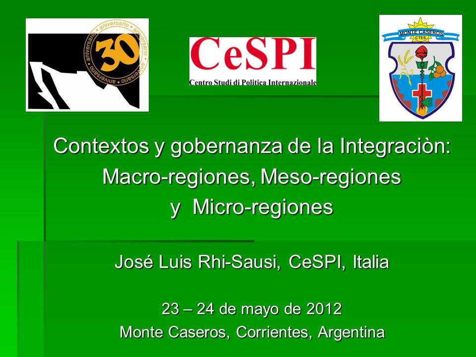 Contextos y gobernanza de la Integraciòn: Macro-regiones, Meso-regiones y Micro-regiones José Luis Rhi-Sausi, CeSPI, Italia 23 – 24 de mayo de 2012 Mo
