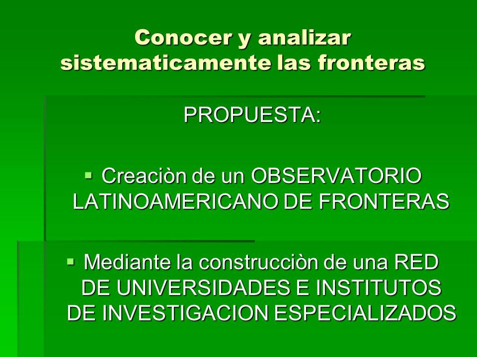 Conocer y analizar sistematicamente las fronteras PROPUESTA: Creaciòn de un OBSERVATORIO LATINOAMERICANO DE FRONTERAS Creaciòn de un OBSERVATORIO LATI