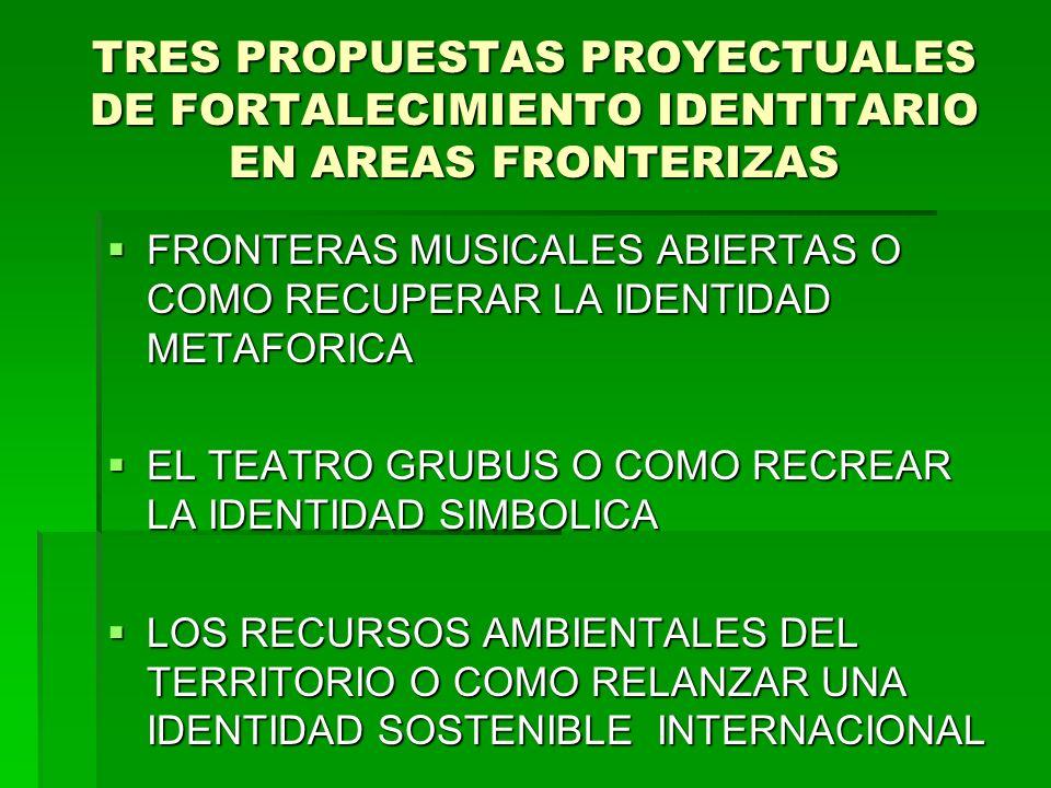TRES PROPUESTAS PROYECTUALES DE FORTALECIMIENTO IDENTITARIO EN AREAS FRONTERIZAS FRONTERAS MUSICALES ABIERTAS O COMO RECUPERAR LA IDENTIDAD METAFORICA