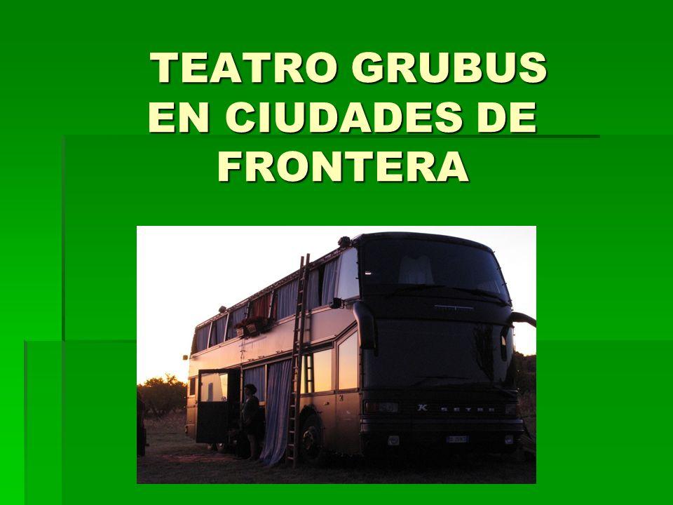 TEATRO GRUBUS EN CIUDADES DE FRONTERA TEATRO GRUBUS EN CIUDADES DE FRONTERA