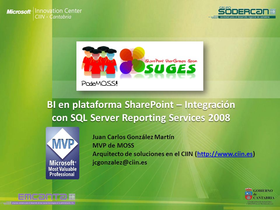 BI en plataforma SharePoint – Integración con SQL Server Reporting Services 2008 Juan Carlos González Martín MVP de MOSS Arquitecto de soluciones en e