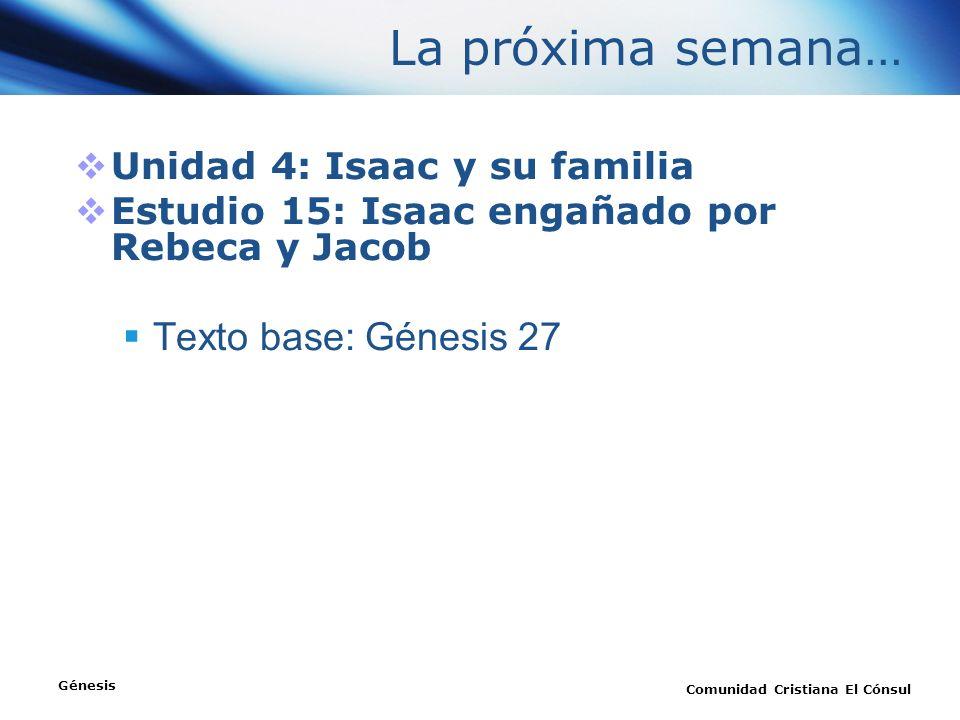 La próxima semana… Unidad 4: Isaac y su familia Estudio 15: Isaac engañado por Rebeca y Jacob Texto base: Génesis 27 Génesis Comunidad Cristiana El Có