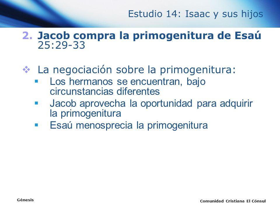 Estudio 14: Isaac y sus hijos Génesis Comunidad Cristiana El Cónsul 2.Jacob compra la primogenitura de Esaú 25:29-33 La negociación sobre la primogeni