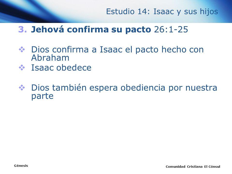 Estudio 14: Isaac y sus hijos 3.Jehová confirma su pacto 26:1-25 Dios confirma a Isaac el pacto hecho con Abraham Isaac obedece Dios también espera ob