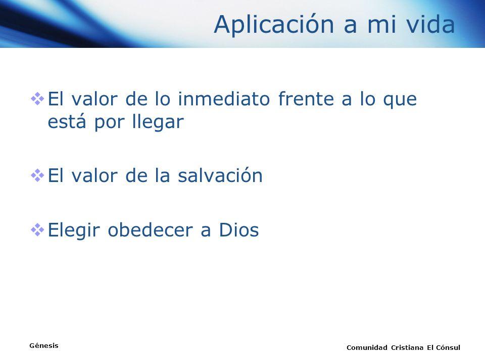 Aplicación a mi vida El valor de lo inmediato frente a lo que está por llegar El valor de la salvación Elegir obedecer a Dios Génesis Comunidad Cristi