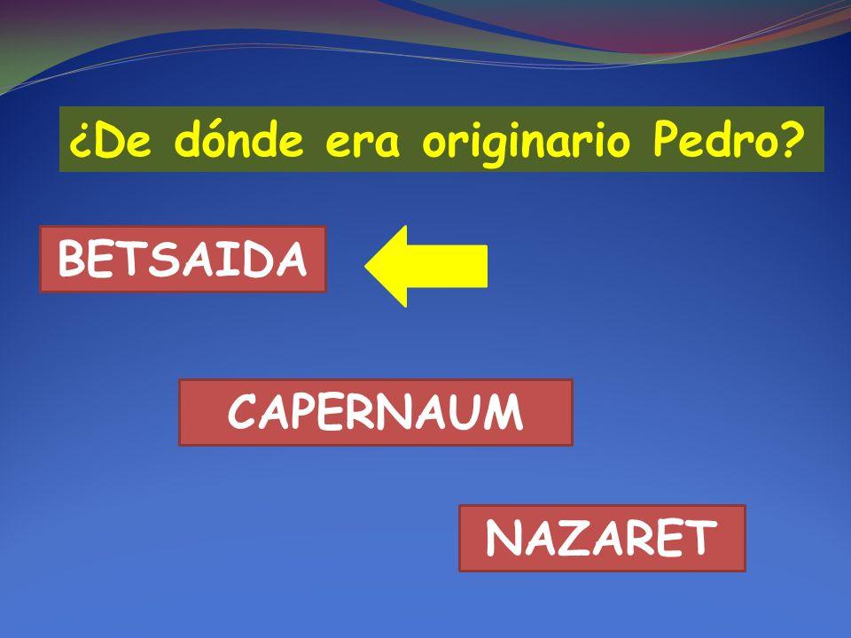 ¿ De dónde era originario Pedro? BETSAIDA CAPERNAUM NAZARET