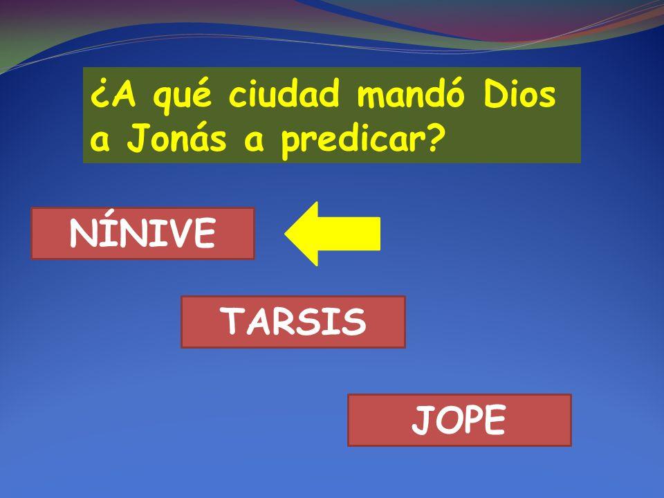 ¿A qué ciudad mandó Dios a Jonás a predicar? NÍNIVE TARSIS JOPE