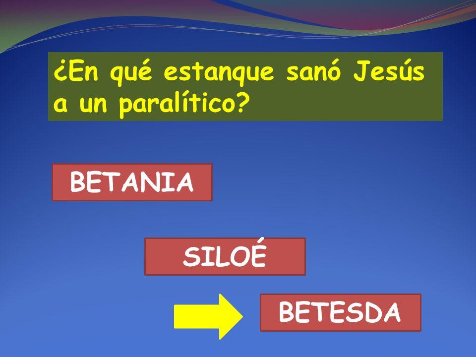 ¿En qué estanque sanó Jesús a un paralítico? BETESDA SILOÉ BETANIA