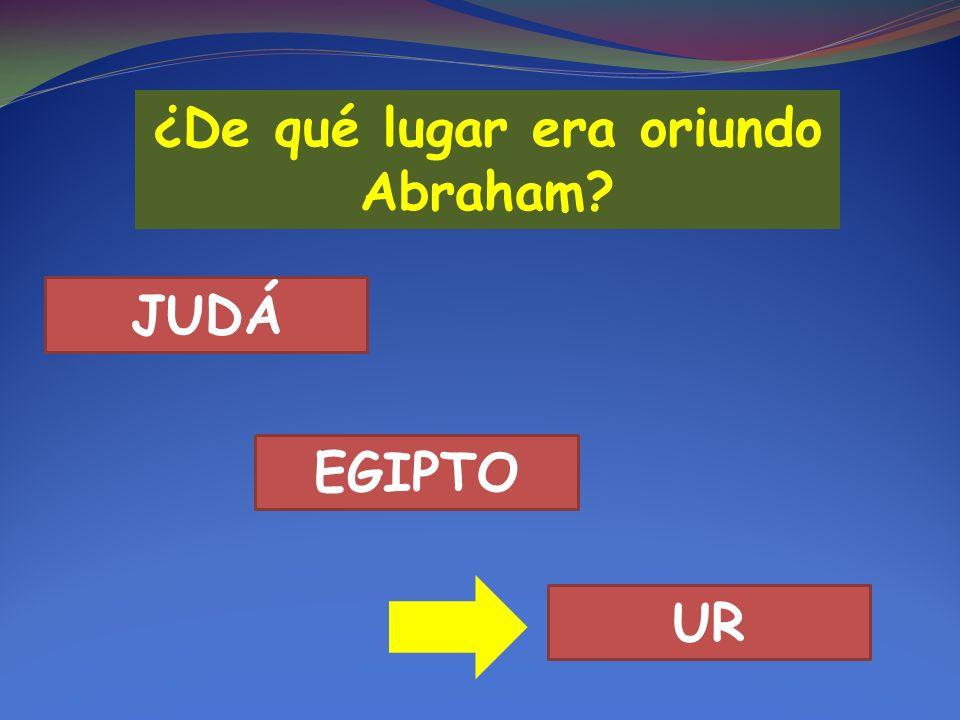 ¿De qué lugar era oriundo Abraham? JUDÁ EGIPTO UR