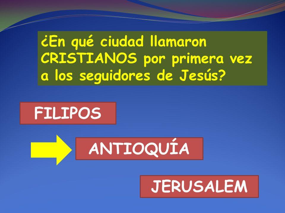 ¿En qué ciudad llamaron CRISTIANOS por primera vez a los seguidores de Jesús? FILIPOS ANTIOQUÍA JERUSALEM