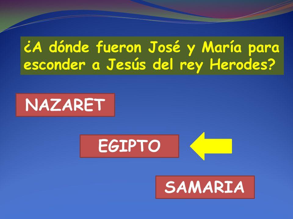 ¿A dónde fueron José y María para esconder a Jesús del rey Herodes? NAZARET EGIPTO SAMARIA