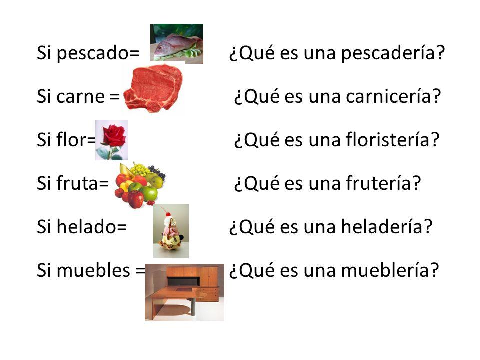 Si pescado=¿Qué es una pescadería? Si carne = ¿Qué es una carnicería? Si flor= ¿Qué es una floristería? Si fruta= ¿Qué es una frutería? Si helado= ¿Qu