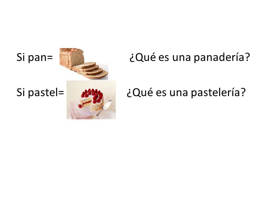 Si pan= ¿Qué es una panadería? Si pastel= ¿Qué es una pastelería?