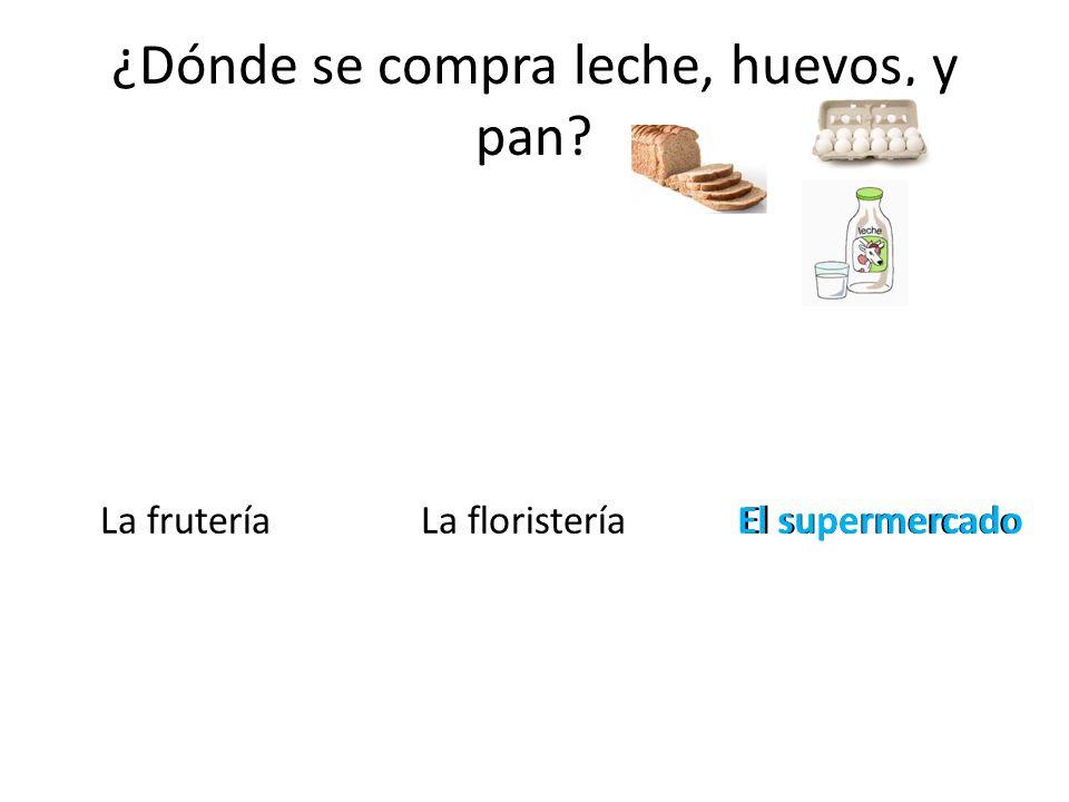 ¿Dónde se compra leche, huevos, y pan? La fruteríaLa floristeríaEl supermercadoEl supermercado