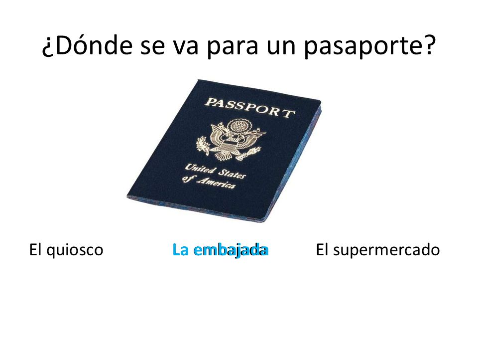 ¿Dónde se va para un pasaporte? El quioscoLa embajadaEl supermercadoLa embajada