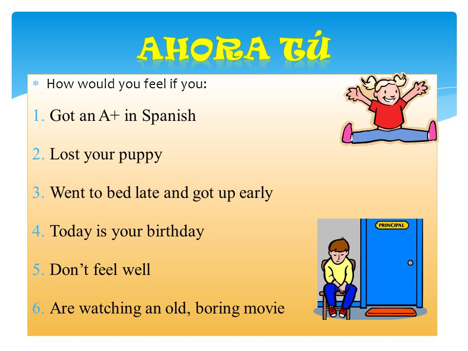 How would you feel if you: 1.Got an A+ in Spanish 2.Lost your puppy 3.Went to bed late and got up early 4.Today is your birthday 5.Dont feel well 6.Are watching an old, boring movie