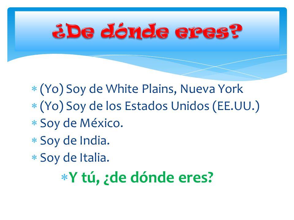 (Yo) Soy de White Plains, Nueva York (Yo) Soy de los Estados Unidos (EE.UU.) Soy de México. Soy de India. Soy de Italia. Y tú, ¿de dónde eres?