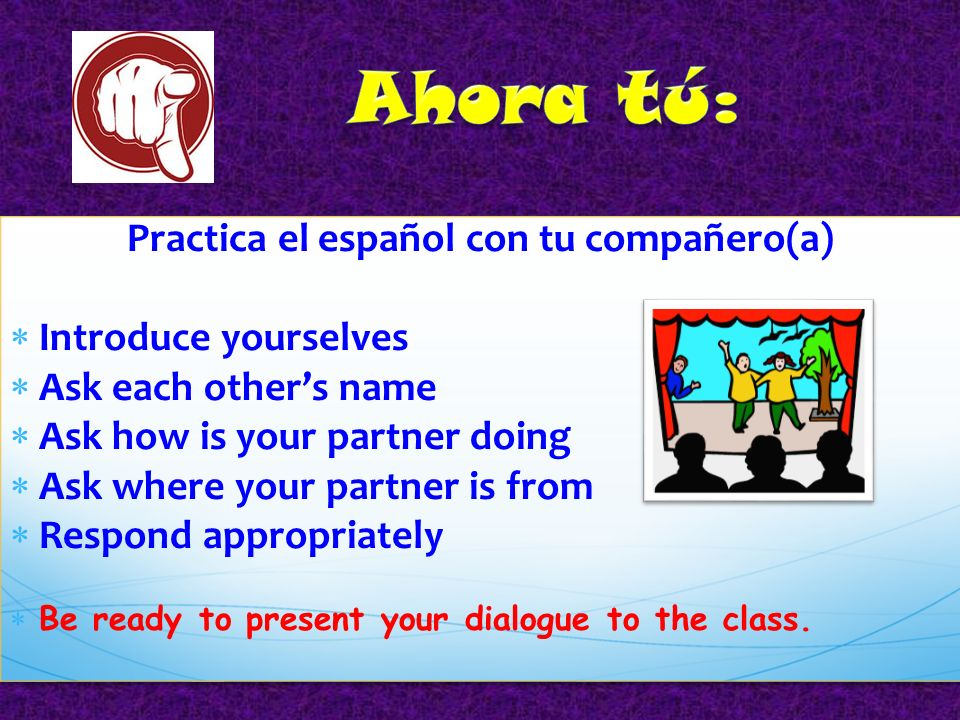 Practica el español con tu compañero(a) Introduce yourselves Ask each others name Ask how is your partner doing Ask where your partner is from Respond