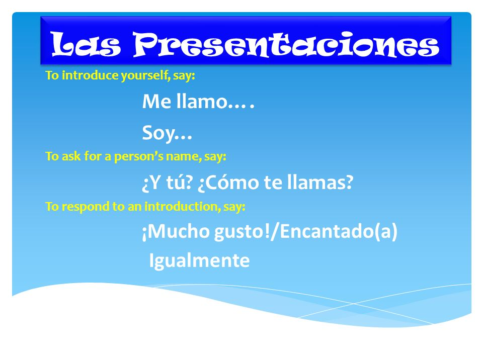 Las Presentaciones To introduce yourself, say: Me llamo…. Soy… To ask for a persons name, say: ¿Y tú? ¿Cómo te llamas? To respond to an introduction,