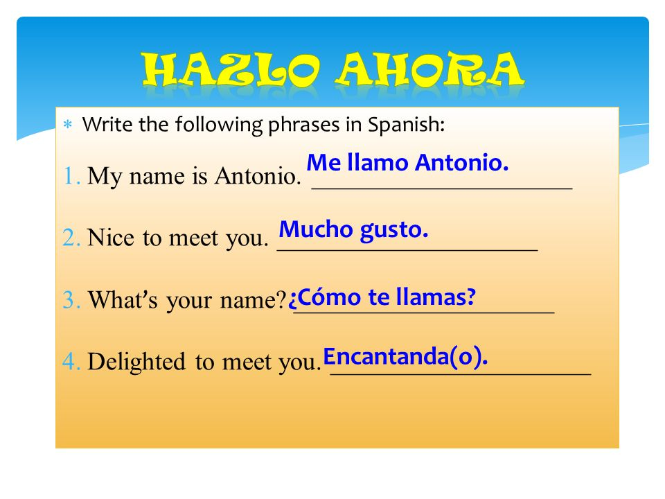 Write the following phrases in Spanish: 1.My name is Antonio.