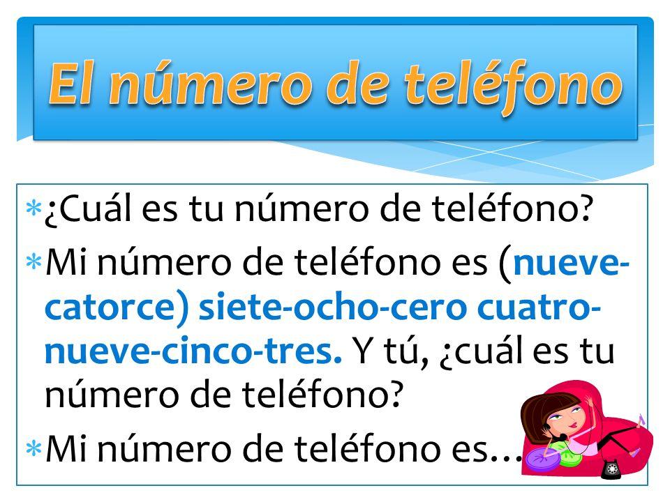 ¿Cuál es tu número de teléfono? Mi número de teléfono es (nueve- catorce) siete-ocho-cero cuatro- nueve-cinco-tres. Y tú, ¿cuál es tu número de teléfo