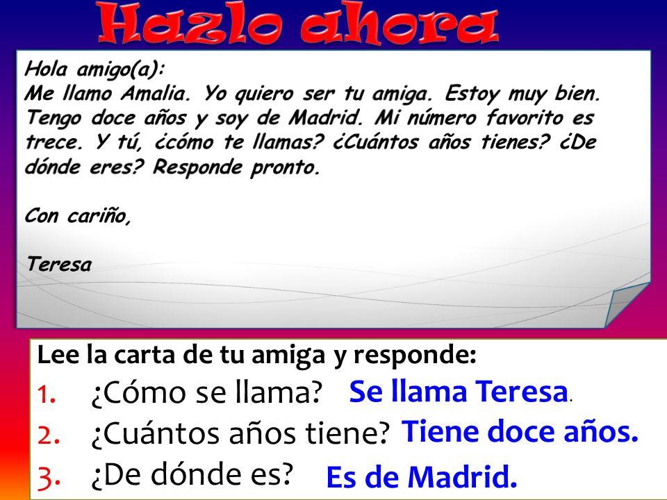 Lee la carta de tu amiga y responde: 1.¿Cómo se llama? 2.¿Cuántos años tiene? 3.¿De dónde es? Se llama Teresa. Tiene doce años. Es de Madrid.