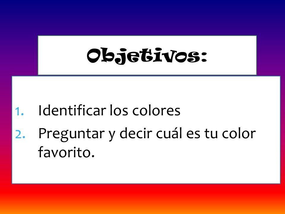 1.Identificar los colores 2.Preguntar y decir cuál es tu color favorito. Objetivos: