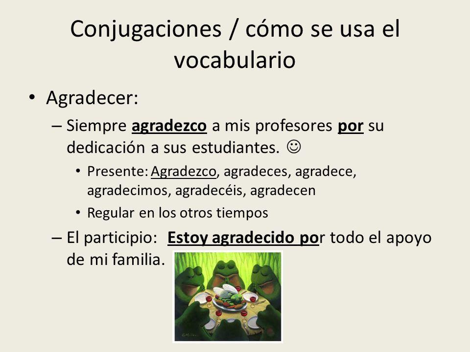 Conjugaciones / cómo se usa el vocabulario Agradecer: – Siempre agradezco a mis profesores por su dedicación a sus estudiantes. Presente: Agradezco, a