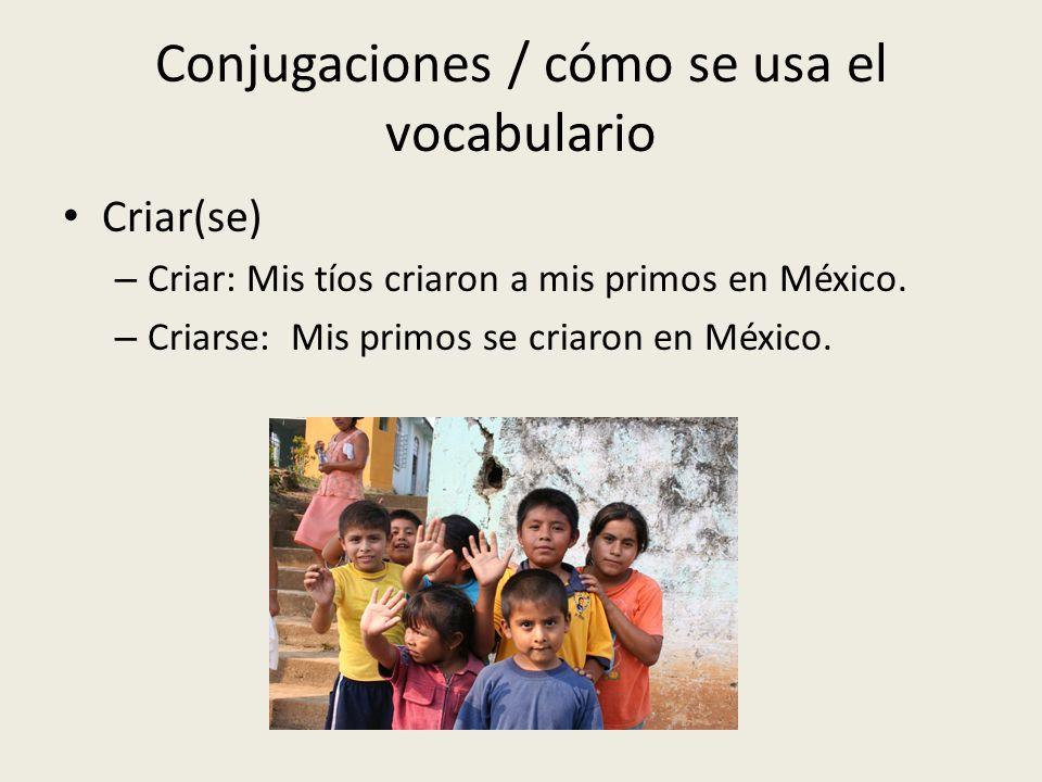Conjugaciones / cómo se usa el vocabulario Criar(se) – Criar: Mis tíos criaron a mis primos en México. – Criarse: Mis primos se criaron en México.