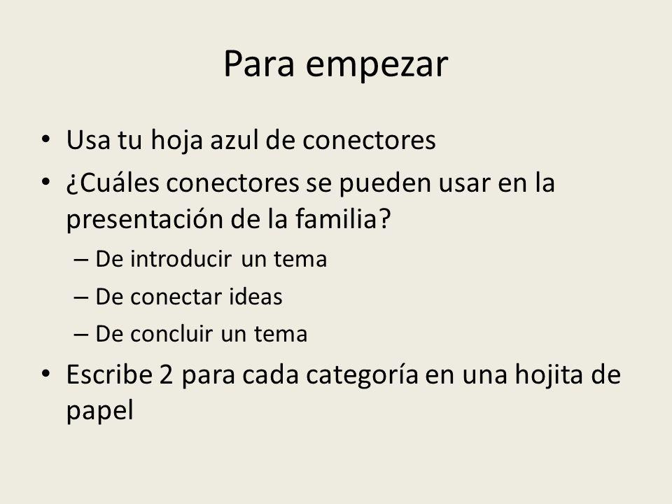 Para empezar Usa tu hoja azul de conectores ¿Cuáles conectores se pueden usar en la presentación de la familia? – De introducir un tema – De conectar