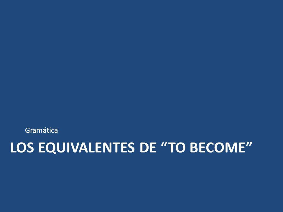 LOS EQUIVALENTES DE TO BECOME Gramática