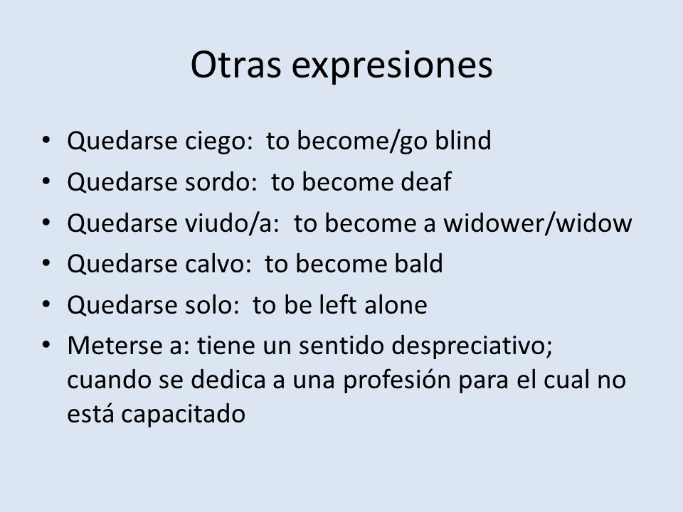 Otras expresiones Quedarse ciego: to become/go blind Quedarse sordo: to become deaf Quedarse viudo/a: to become a widower/widow Quedarse calvo: to bec