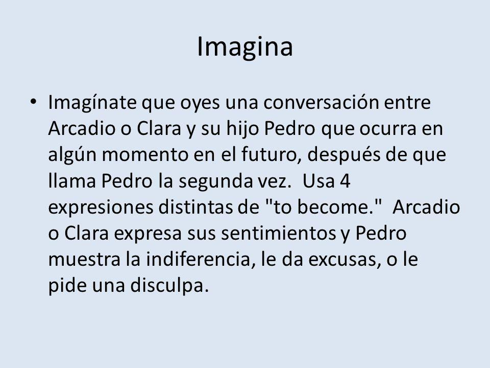 Imagina Imagínate que oyes una conversación entre Arcadio o Clara y su hijo Pedro que ocurra en algún momento en el futuro, después de que llama Pedro