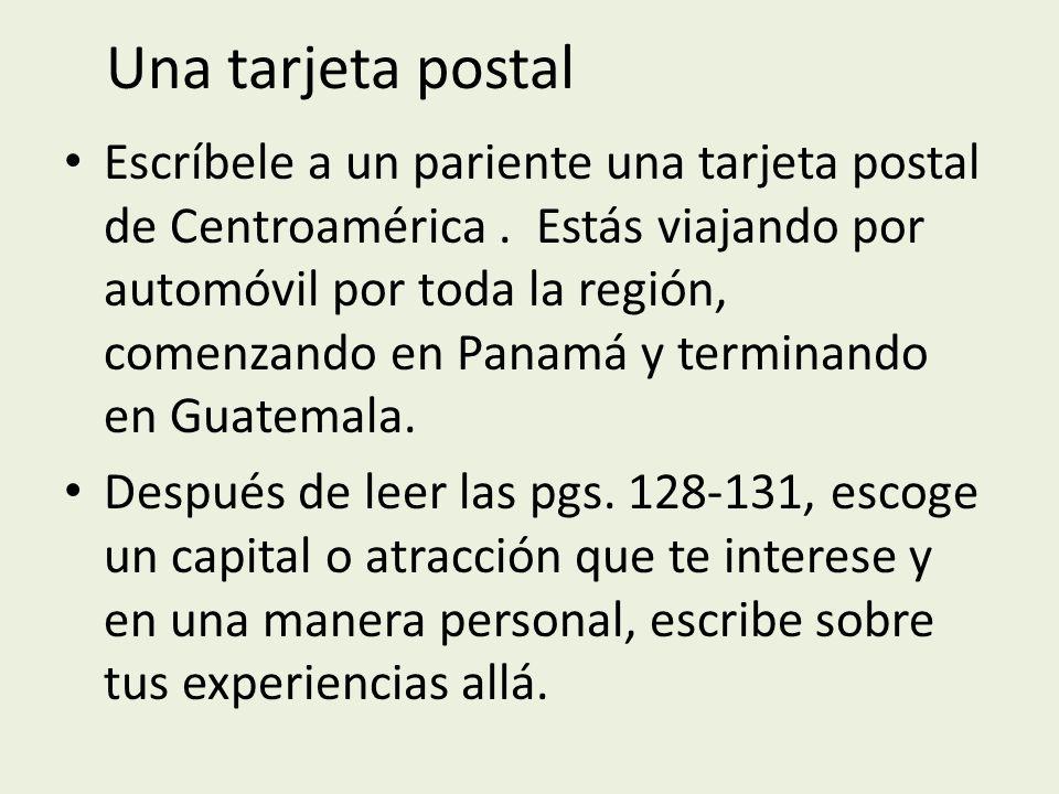 Una tarjeta postal Escríbele a un pariente una tarjeta postal de Centroamérica. Estás viajando por automóvil por toda la región, comenzando en Panamá