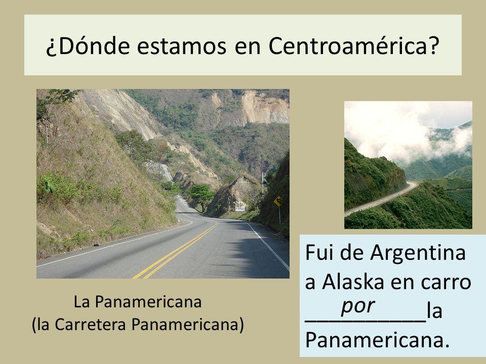 ¿Dónde estamos en Centroamérica? La Panamericana (la Carretera Panamericana) Fui de Argentina a Alaska en carro __________la Panamericana. por