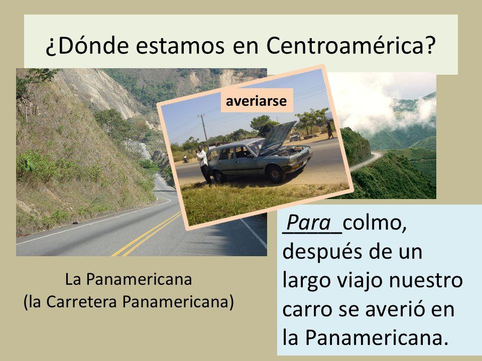 ¿Dónde estamos en Centroamérica? La Panamericana (la Carretera Panamericana) _____colmo, después de un largo viajo nuestro carro se averió en la Panam