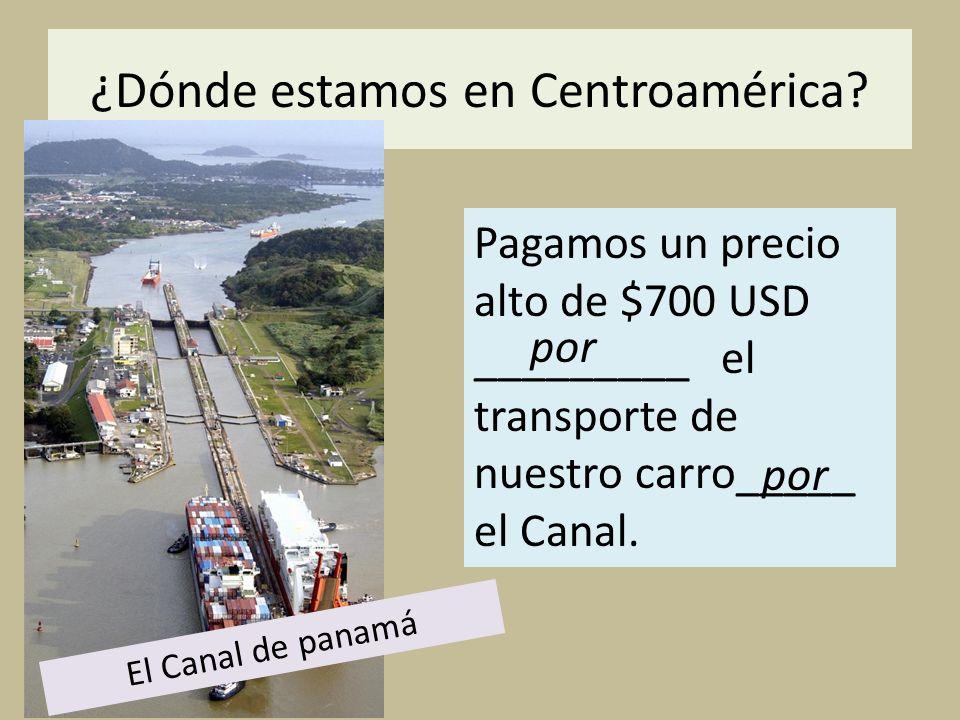 ¿Dónde estamos en Centroamérica? Pagamos un precio alto de $700 USD _________ el transporte de nuestro carro_____ el Canal. por El Canal de panamá por