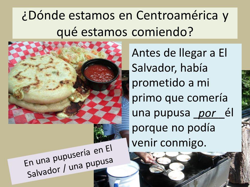 ¿Dónde estamos en Centroamérica y qué estamos comiendo? En una pupusería en El Salvador / una pupusa por Antes de llegar a El Salvador, había prometid