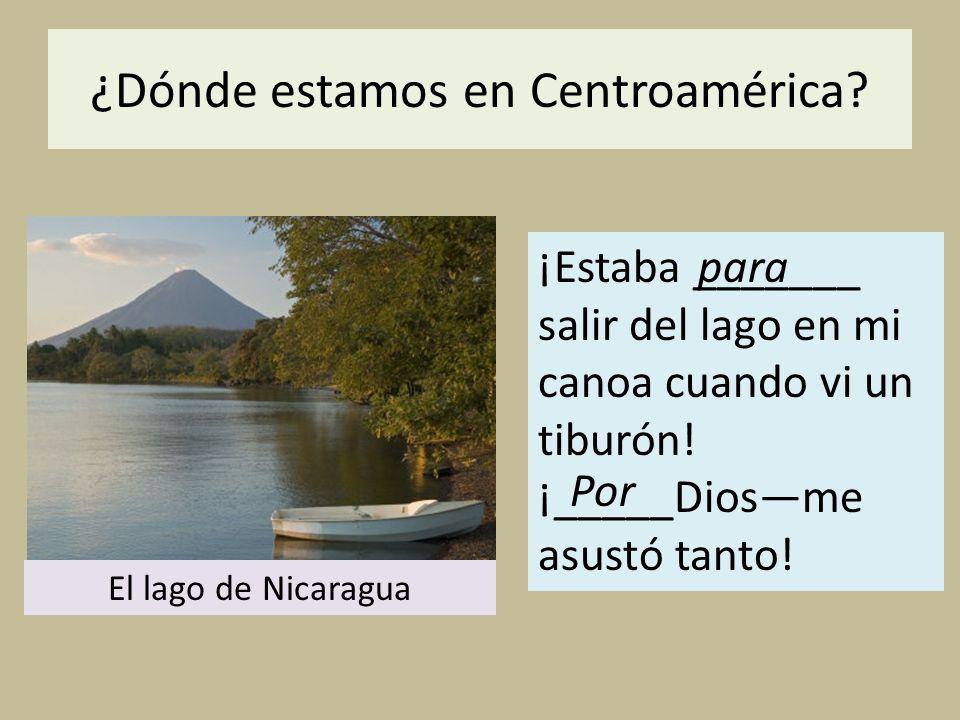 ¿Dónde estamos en Centroamérica? ¡Estaba _______ salir del lago en mi canoa cuando vi un tiburón! ¡_____Diosme asustó tanto! para El lago de Nicaragua