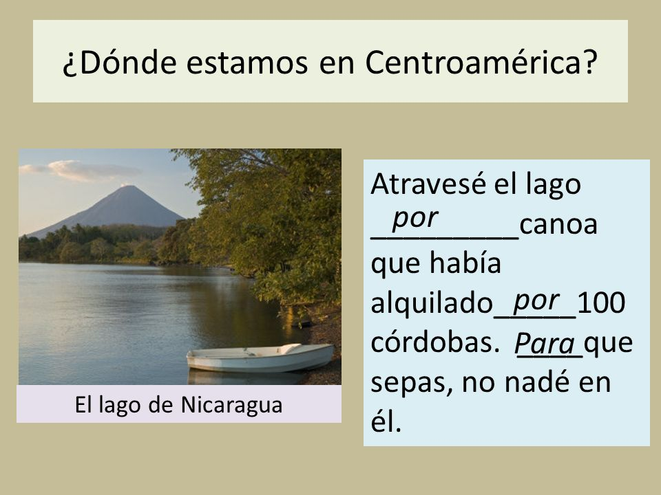¿Dónde estamos en Centroamérica? Atravesé el lago _________canoa que había alquilado_____100 córdobas. ____que sepas, no nadé en él. por El lago de Ni