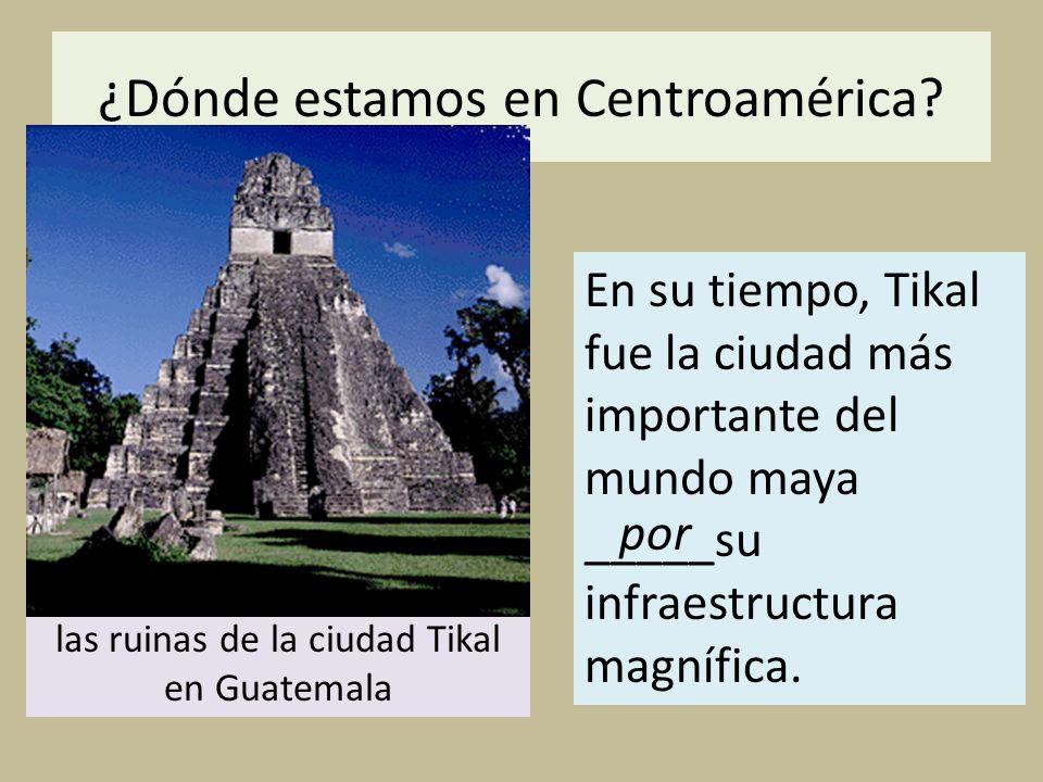 ¿Dónde estamos en Centroamérica? En su tiempo, Tikal fue la ciudad más importante del mundo maya _____su infraestructura magnífica. las ruinas de la c