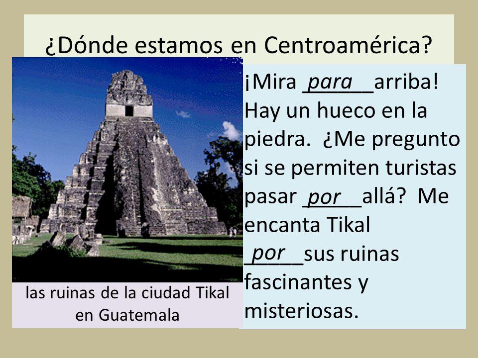 ¿Dónde estamos en Centroamérica? ¡Mira ______arriba! Hay un hueco en la piedra. ¿Me pregunto si se permiten turistas pasar _____allá? Me encanta Tikal