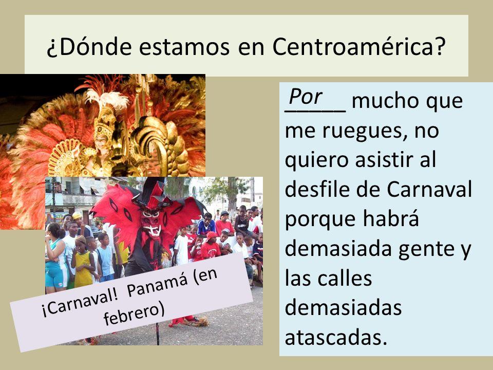 ¿Dónde estamos en Centroamérica? _____ mucho que me ruegues, no quiero asistir al desfile de Carnaval porque habrá demasiada gente y las calles demasi