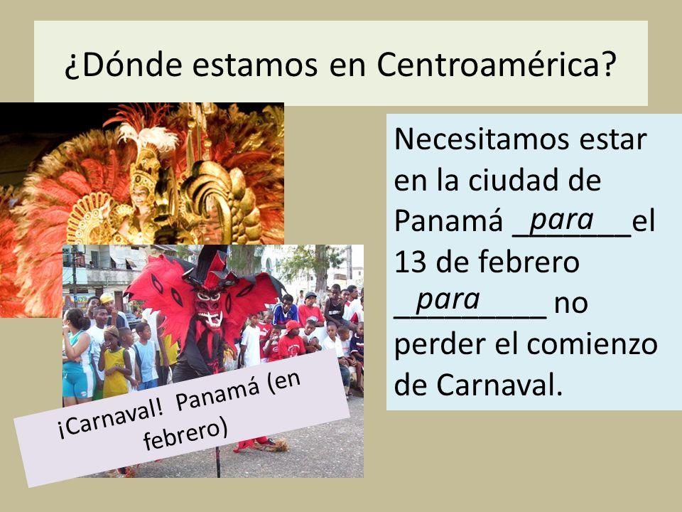 ¿Dónde estamos en Centroamérica? Necesitamos estar en la ciudad de Panamá _______el 13 de febrero _________ no perder el comienzo de Carnaval. para ¡C