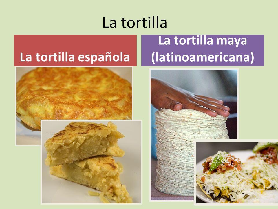 La tortilla La tortilla española La tortilla maya (latinoamericana)