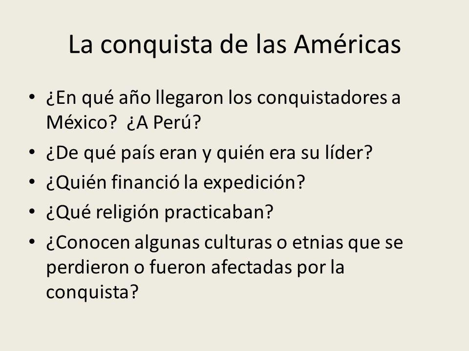 La conquista de las Américas ¿En qué año llegaron los conquistadores a México? ¿A Perú? ¿De qué país eran y quién era su líder? ¿Quién financió la exp