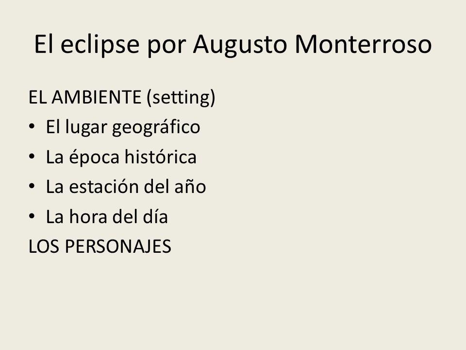 El eclipse por Augusto Monterroso EL AMBIENTE (setting) El lugar geográfico La época histórica La estación del año La hora del día LOS PERSONAJES