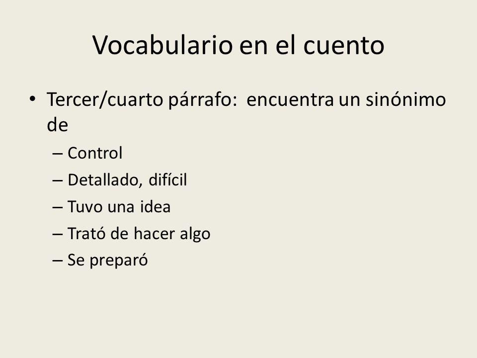 Vocabulario en el cuento Tercer/cuarto párrafo: encuentra un sinónimo de – Control – Detallado, difícil – Tuvo una idea – Trató de hacer algo – Se pre
