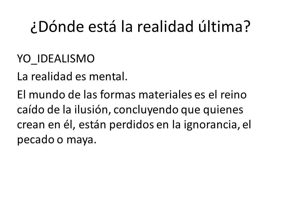 ¿Dónde está la realidad última? YO_IDEALISMO La realidad es mental. El mundo de las formas materiales es el reino caído de la ilusión, concluyendo que